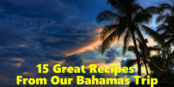 15 Great Recipes From Our Bahamas Trip