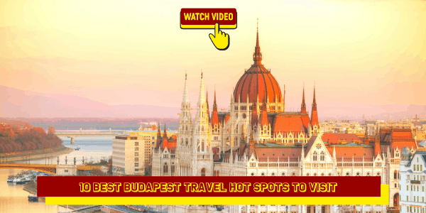10 Best Budapest Travel Hot Spots to Visit