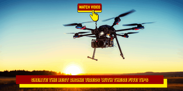 Create the Best Drone Videos With These Five Tips
