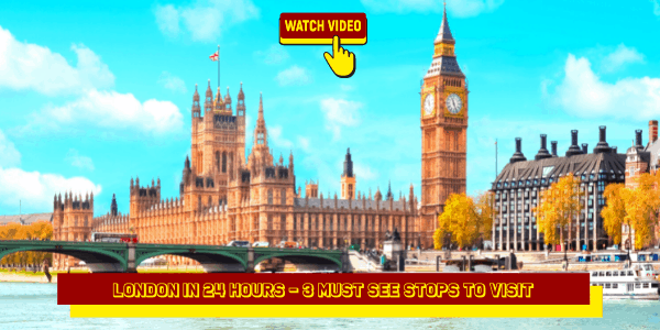 London In 24 Hours - 3 Must See Stops to Visit
